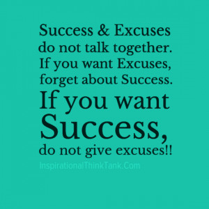 Success & Excuses do not talk together. If you want Excuses, forget ...