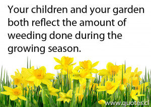 Your children and your garden both reflect the amount of weeding done ...