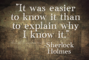 """easier to know it than to explain why I know it."""" –Sherlock Holmes ..."""