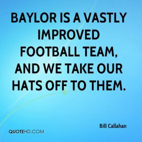 Bill Callahan - Baylor is a vastly improved football team, and we take ...