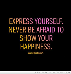 Express yourself. Never be afraid to show your happiness.