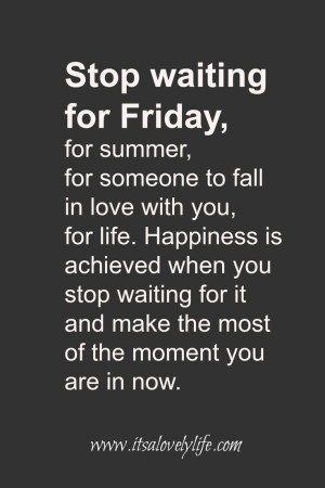 ... waiting for FRIDAY. Make the most of every moment. Quotes To Make Your