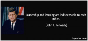 Leadership and learning are indispensable to each other. - John F ...