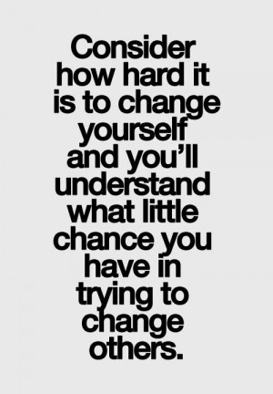Consider how hard it is to change yourself and you'll understand what ...
