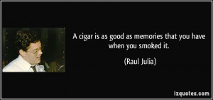 cigar is as good as memories that you have when you smoked it ...