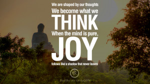 We are shaped by our thoughts, we become what we think. When the mind ...