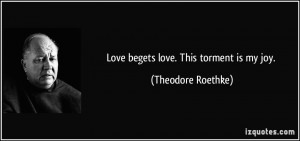 Love begets love. This torment is my joy. - Theodore Roethke