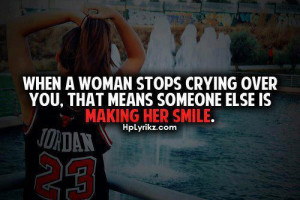 When A Woman Stops Crying Over You. That Means Someone Else Is Making ...