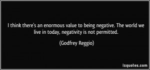 ... negative. The world we live in today, negativity is not permitted