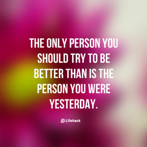 The only person you should try to be better than is the person you ...