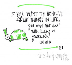 If you want to achieve great things in life, you first must start ...