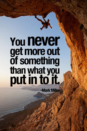"""You never get more out of something than what you put in to it."""""""