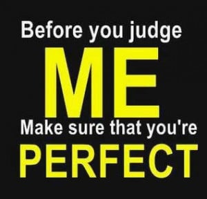 Before You Judge Me Make Sure That You're Perfect??