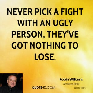 robin-williams-robin-williams-never-pick-a-fight-with-an-ugly-person ...