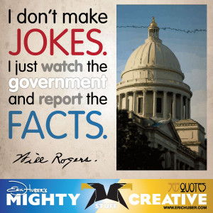 ... jokes. I just watch the government and report the facts. - Will Rogers