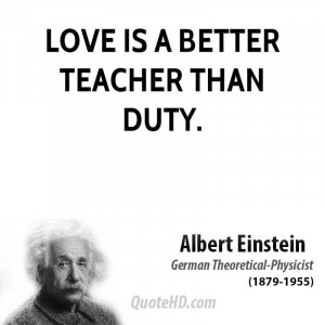 Love is a better teacher than duty.