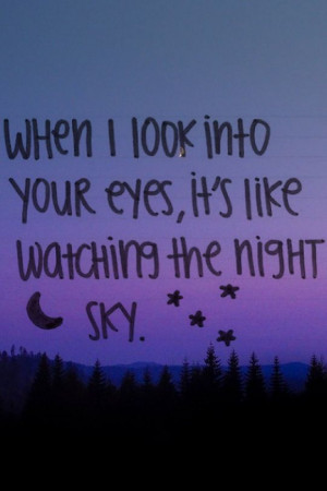 When I look into your eyes, it's like seeing the night sky...quote