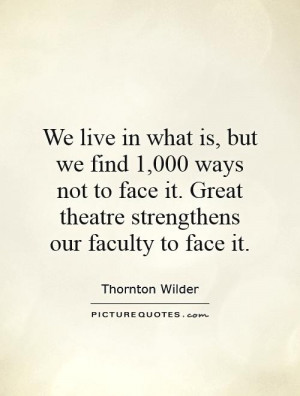 ... it. Great theatre strengthens our faculty to face it Picture Quote #1