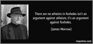 There are no atheists in foxholes isn't an argument against atheism ...