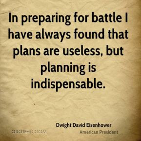 In preparing for battle I have always found that plans are useless ...