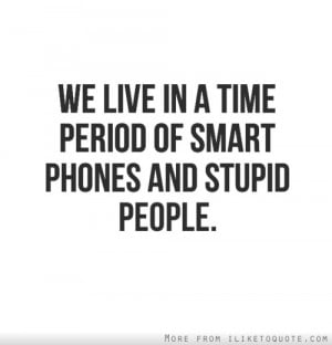 smart phones and stupid peoples who use funny people quotes