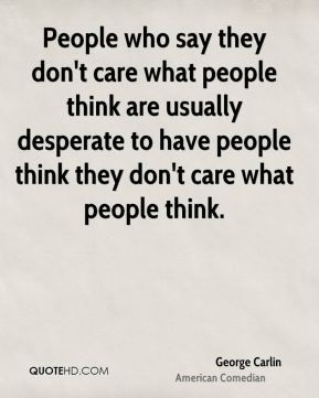 People who say they don't care what people think are usually desperate ...