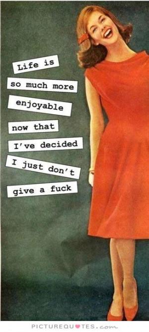 ... now that i've decided I just don't give a f*ck Picture Quote #1