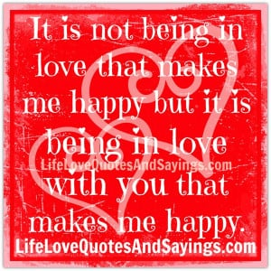 It is not being in love that makes me happy but it is being in love ...