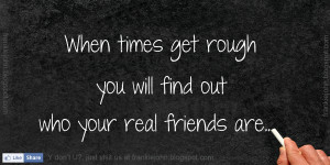 When times get rough you will find out who your real friends are..
