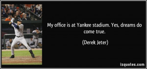 My office is at Yankee stadium. Yes, dreams do come true. - Derek ...