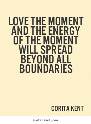Quotes about love - Love the moment and the energy of the moment will ...