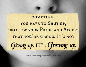 Sometimes you have to shut up, swallow your pride and accept that you ...