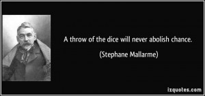 throw of the dice will never abolish chance. - Stephane Mallarme