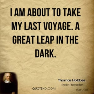 am about to take my last voyage. A great leap in the dark.
