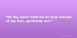 """My big sister told me to step outside of my box…probably not."""""""