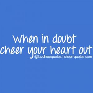 Source: http://cheer-quotes.com/post/57619043282/when-in-doubt-cheer ...
