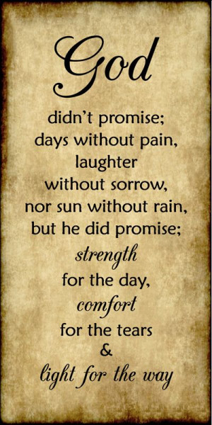 God didn't promise days without pain, laughter without sorrow, nor sun ...