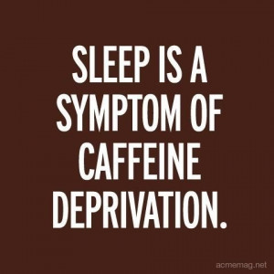 Sleep Is A Symptom Of Caffeine Deprivation. ~ Coffee Quotes