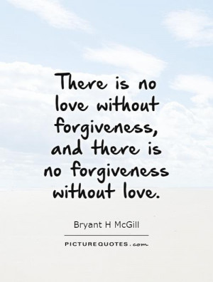 ... no love without forgiveness, and there is no forgiveness without love
