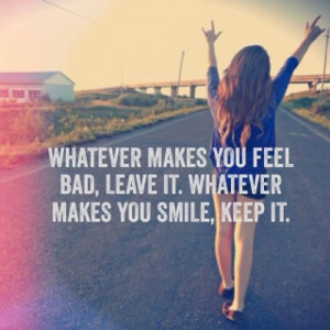 whatever makes you feel bad leave it whatever makes you smile keep it