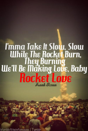 ma take it slow, Slow while the rocket burn, They burning, We'll be ...