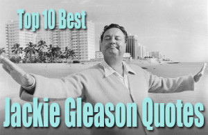 top 10 best jackie gleason quotes