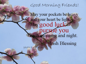 May your pockets be heavy and your heart be light, May good luck ...