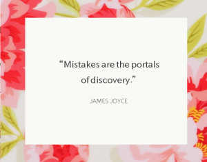 """Mistakes are the portals of discovery."""" ~James Joyce"""
