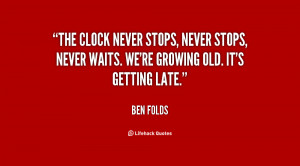 The clock never stops, never stops, never waits. We're growing old. It ...