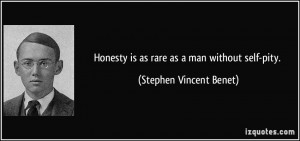 Honesty is as rare as a man without self-pity. - Stephen Vincent Benet