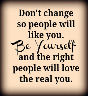Don't change so people will like you. Be yourself and the right people ...