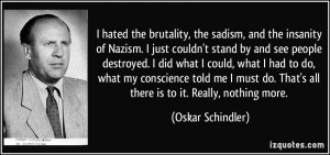 hated the brutality, the sadism, and the insanity of Nazism. I just ...