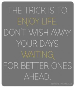 The trick is to enjoy life. Don't wish away your days waiting for ...