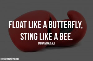 Float like a butterfly, sting like a bee. Muhammad Ali quote